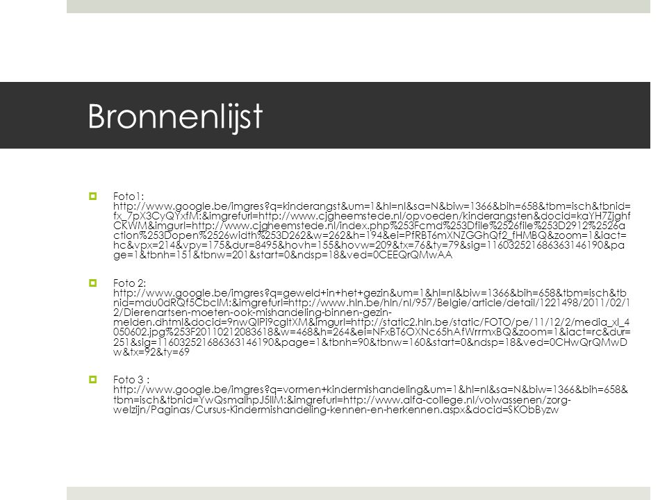 Bronnenlijst  Foto1: http://www.google.be/imgres?q=kinderangst&um=1&hl=nl&sa=N&biw=1366&bih=658&tbm=isch&tbnid= fx_7pX3CyQYxfM:&imgrefurl=http://www.cjgheemstede.nl/opvoeden/kinderangsten&docid=kaYH7Zjghf CKWM&imgurl=http://www.cjgheemstede.nl/index.php%253Fcmd%253Dfile%2526file%253D2912%2526a ction%253Dopen%2526width%253D262&w=262&h=194&ei=PfRBT6mXNZGGhQf2_fHMBQ&zoom=1&iact= hc&vpx=214&vpy=175&dur=8495&hovh=155&hovw=209&tx=76&ty=79&sig=116032521686363146190&pa ge=1&tbnh=151&tbnw=201&start=0&ndsp=18&ved=0CEEQrQMwAA  Foto 2: http://www.google.be/imgres?q=geweld+in+het+gezin&um=1&hl=nl&biw=1366&bih=658&tbm=isch&tb nid=mdu0dRQf5CbclM:&imgrefurl=http://www.hln.be/hln/nl/957/Belgie/article/detail/1221498/2011/02/1 2/Dierenartsen-moeten-ook-mishandeling-binnen-gezin- melden.dhtml&docid=9nwQlPi9cgltXM&imgurl=http://static2.hln.be/static/FOTO/pe/11/12/2/media_xl_4 050602.jpg%253F20110212083618&w=468&h=264&ei=NFxBT6OXNc65hAfWrrmxBQ&zoom=1&iact=rc&dur= 251&sig=116032521686363146190&page=1&tbnh=90&tbnw=160&start=0&ndsp=18&ved=0CHwQrQMwD w&tx=92&ty=69  Foto 3 : http://www.google.be/imgres?q=vormen+kindermishandeling&um=1&hl=nl&sa=N&biw=1366&bih=658& tbm=isch&tbnid=YwQsmaIhpJ5IIM:&imgrefurl=http://www.alfa-college.nl/volwassenen/zorg- welzijn/Paginas/Cursus-Kindermishandeling-kennen-en-herkennen.aspx&docid=SKObByzw