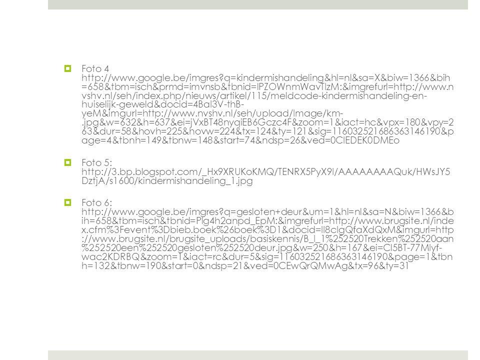  Foto 4 http://www.google.be/imgres?q=kindermishandeling&hl=nl&sa=X&biw=1366&bih =658&tbm=isch&prmd=imvnsb&tbnid=lPZOWnmWavTIzM:&imgrefurl=http://www.n vshv.nl/seh/index.php/nieuws/artikel/115/meldcode-kindermishandeling-en- huiselijk-geweld&docid=4BaI3V-thB- yeM&imgurl=http://www.nvshv.nl/seh/upload/Image/km-.jpg&w=632&h=637&ei=jVxBT48nyqiEB6Gczc4F&zoom=1&iact=hc&vpx=180&vpy=2 63&dur=58&hovh=225&hovw=224&tx=124&ty=121&sig=116032521686363146190&p age=4&tbnh=149&tbnw=148&start=74&ndsp=26&ved=0CIEDEK0DMEo  Foto 5: http://3.bp.blogspot.com/_Hx9XRUKoKMQ/TENRX5PyX9I/AAAAAAAAQuk/HWsJY5 DztjA/s1600/kindermishandeling_1.jpg  Foto 6: http://www.google.be/imgres?q=gesloten+deur&um=1&hl=nl&sa=N&biw=1366&b ih=658&tbm=isch&tbnid=Plg4h2anpd_EpM:&imgrefurl=http://www.brugsite.nl/inde x.cfm%3Fevent%3Dbieb.boek%26boek%3D1&docid=II8cIgQfaXdQxM&imgurl=http ://www.brugsite.nl/brugsite_uploads/basiskennis/B_I_1%252520Trekken%252520aan %252520een%252520gesloten%252520deur.jpg&w=250&h=167&ei=Cl5BT-77MIyf- wac2KDRBQ&zoom=1&iact=rc&dur=5&sig=116032521686363146190&page=1&tbn h=132&tbnw=190&start=0&ndsp=21&ved=0CEwQrQMwAg&tx=96&ty=31