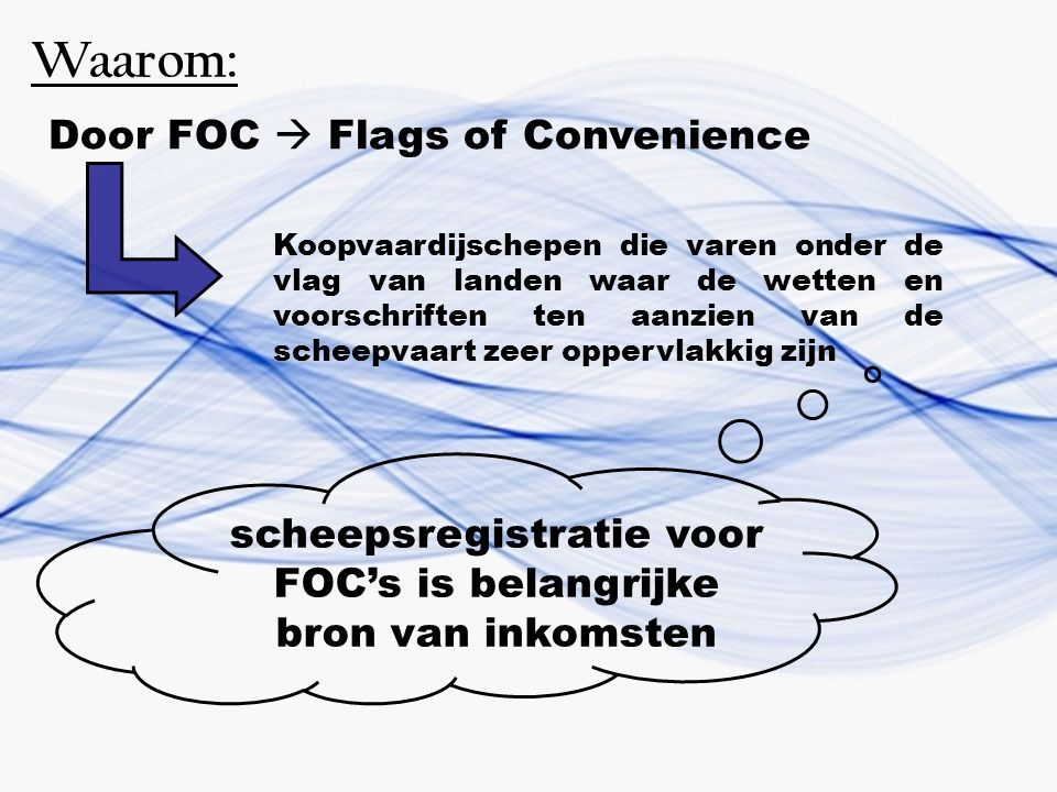 Waarom: Door FOC  Flags of Convenience Koopvaardijschepen die varen onder de vlag van landen waar de wetten en voorschriften ten aanzien van de schee