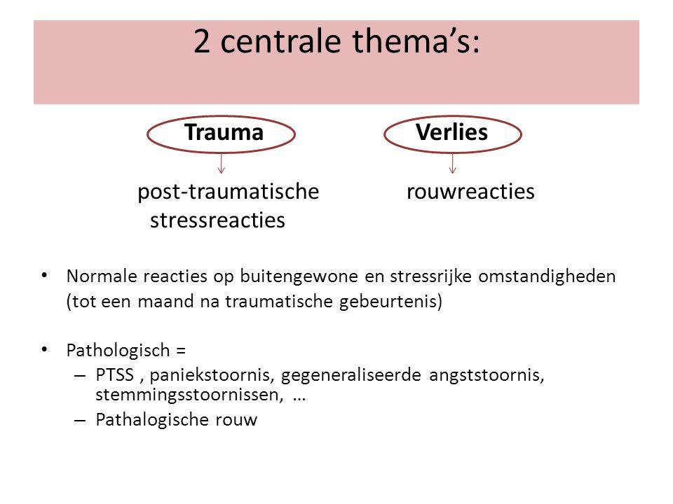 2 centrale thema's: Trauma Verlies post-traumatische rouwreacties stressreacties Normale reacties op buitengewone en stressrijke omstandigheden (tot e