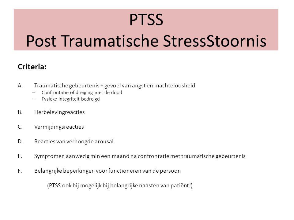 PTSS Post Traumatische StressStoornis Criteria: A.Traumatische gebeurtenis + gevoel van angst en machteloosheid – Confrontatie of dreiging met de dood