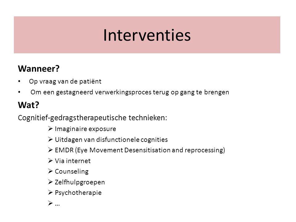 Interventies Wanneer? Op vraag van de patiënt Om een gestagneerd verwerkingsproces terug op gang te brengen Wat? Cognitief-gedragstherapeutische techn