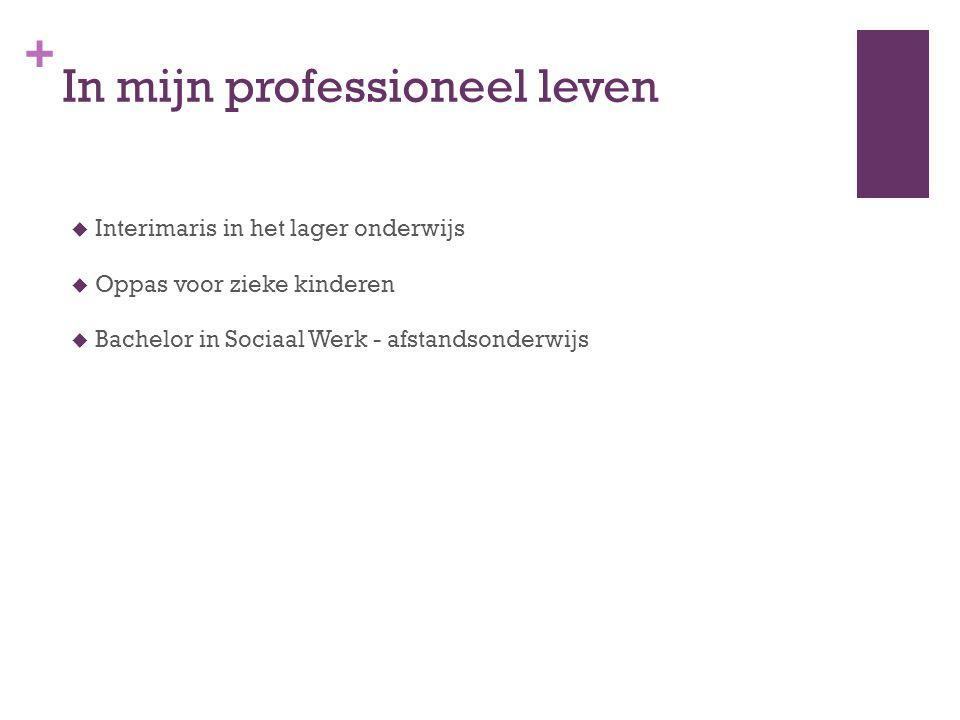 + In mijn professioneel leven  Interimaris in het lager onderwijs  Oppas voor zieke kinderen  Bachelor in Sociaal Werk - afstandsonderwijs