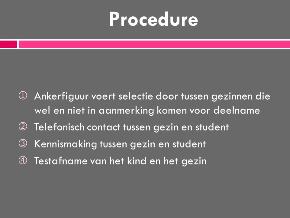 Procedure  Ankerfiguur voert selectie door tussen gezinnen die wel en niet in aanmerking komen voor deelname  Telefonisch contact tussen gezin en st