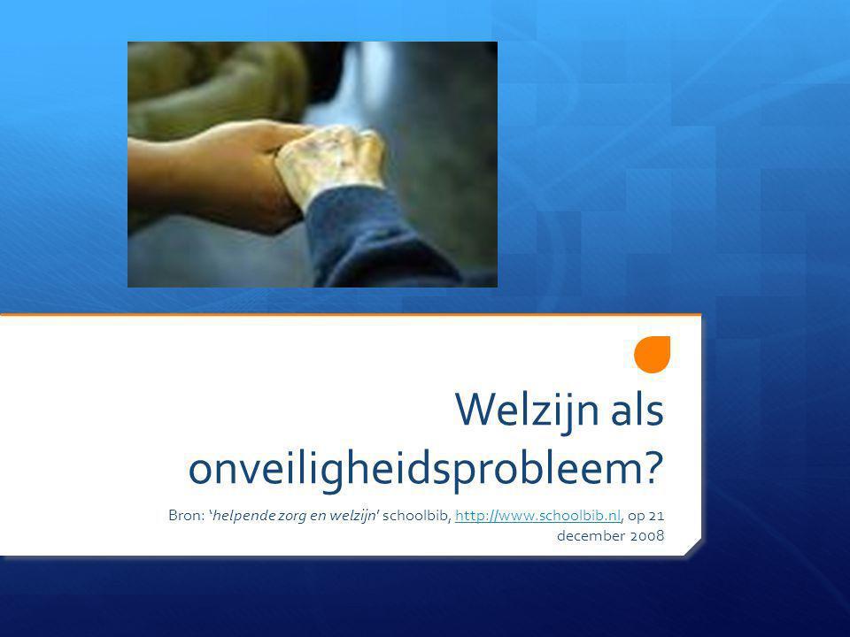 Welzijn als onveiligheidsprobleem? Bron: 'helpende zorg en welzijn' schoolbib, http://www.schoolbib.nl, op 21 december 2008http://www.schoolbib.nl