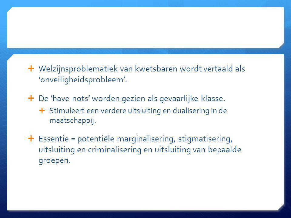  Welzijnsproblematiek van kwetsbaren wordt vertaald als 'onveiligheidsprobleem'.  De 'have nots' worden gezien als gevaarlijke klasse.  Stimuleert