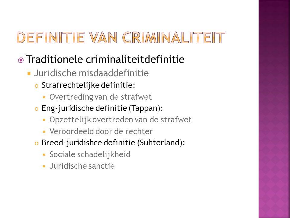  Traditionele criminaliteitdefinitie  Juridische misdaaddefinitie Strafrechtelijke definitie: Overtreding van de strafwet Eng-juridische definitie (Tappan): Opzettelijk overtreden van de strafwet Veroordeeld door de rechter Breed-juridishce definitie (Suhterland): Sociale schadelijkheid Juridische sanctie