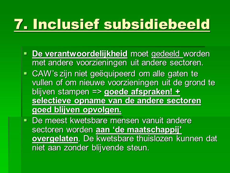 7. Inclusief subsidiebeeld  De verantwoordelijkheid moet gedeeld worden met andere voorzieningen uit andere sectoren.  CAW's zijn niet geëquipeerd o