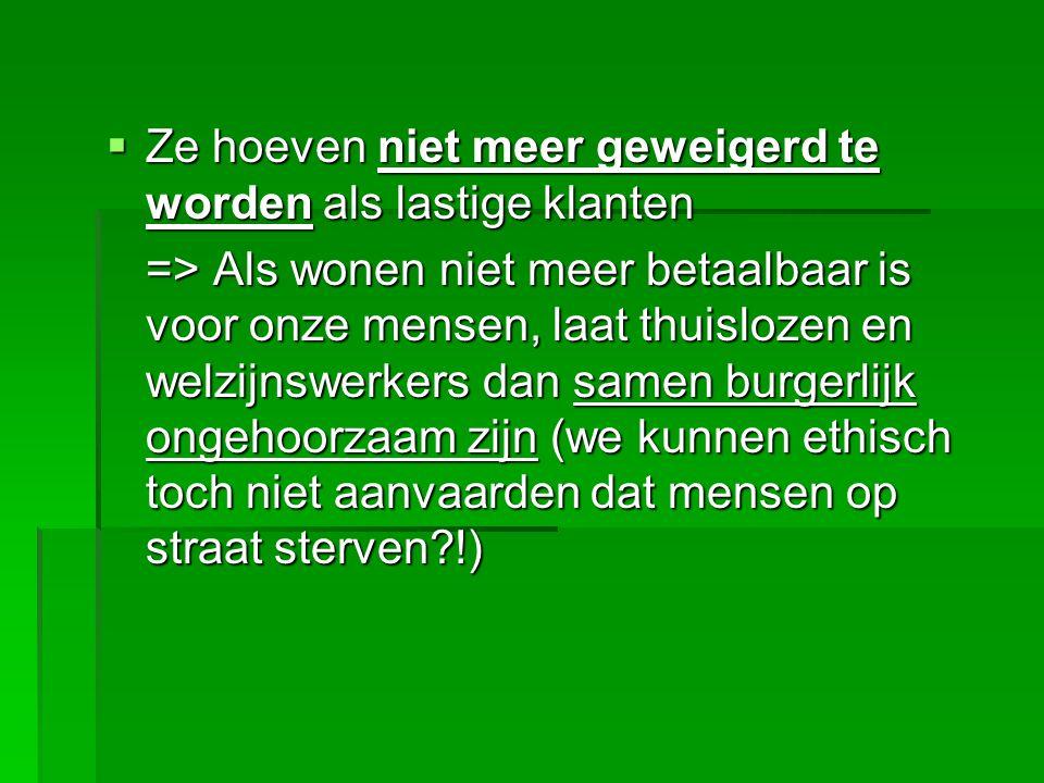  Ze hoeven niet meer geweigerd te worden als lastige klanten => Als wonen niet meer betaalbaar is voor onze mensen, laat thuislozen en welzijnswerkers dan samen burgerlijk ongehoorzaam zijn (we kunnen ethisch toch niet aanvaarden dat mensen op straat sterven !)