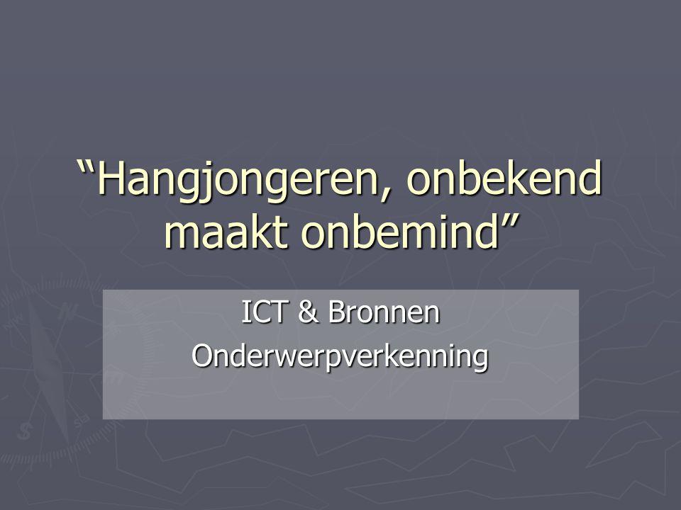 """""""Hangjongeren, onbekend maakt onbemind"""" ICT & Bronnen Onderwerpverkenning"""