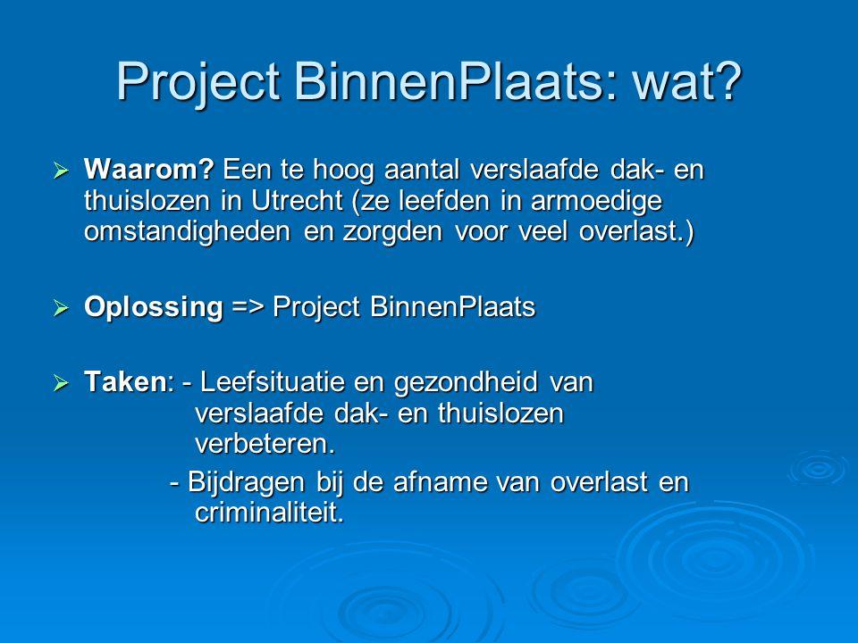 Project BinnenPlaats: wat?  Waarom? Een te hoog aantal verslaafde dak- en thuislozen in Utrecht (ze leefden in armoedige omstandigheden en zorgden vo