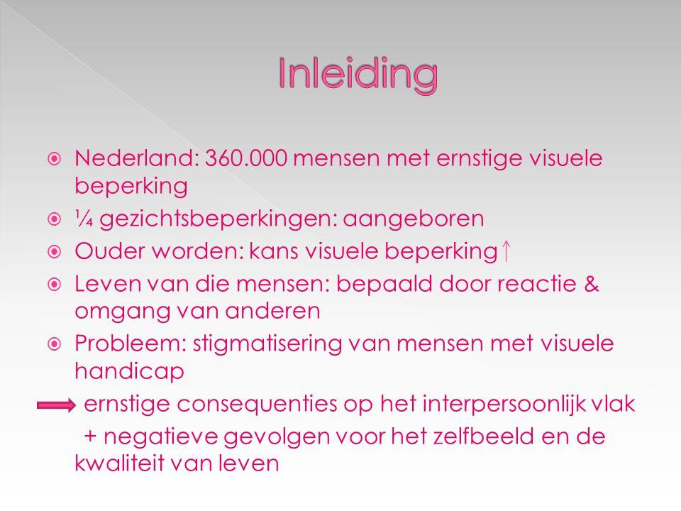  Nederland: 360.000 mensen met ernstige visuele beperking  ¼ gezichtsbeperkingen: aangeboren  Ouder worden: kans visuele beperking  Leven van die mensen: bepaald door reactie & omgang van anderen  Probleem: stigmatisering van mensen met visuele handicap ernstige consequenties op het interpersoonlijk vlak + negatieve gevolgen voor het zelfbeeld en de kwaliteit van leven