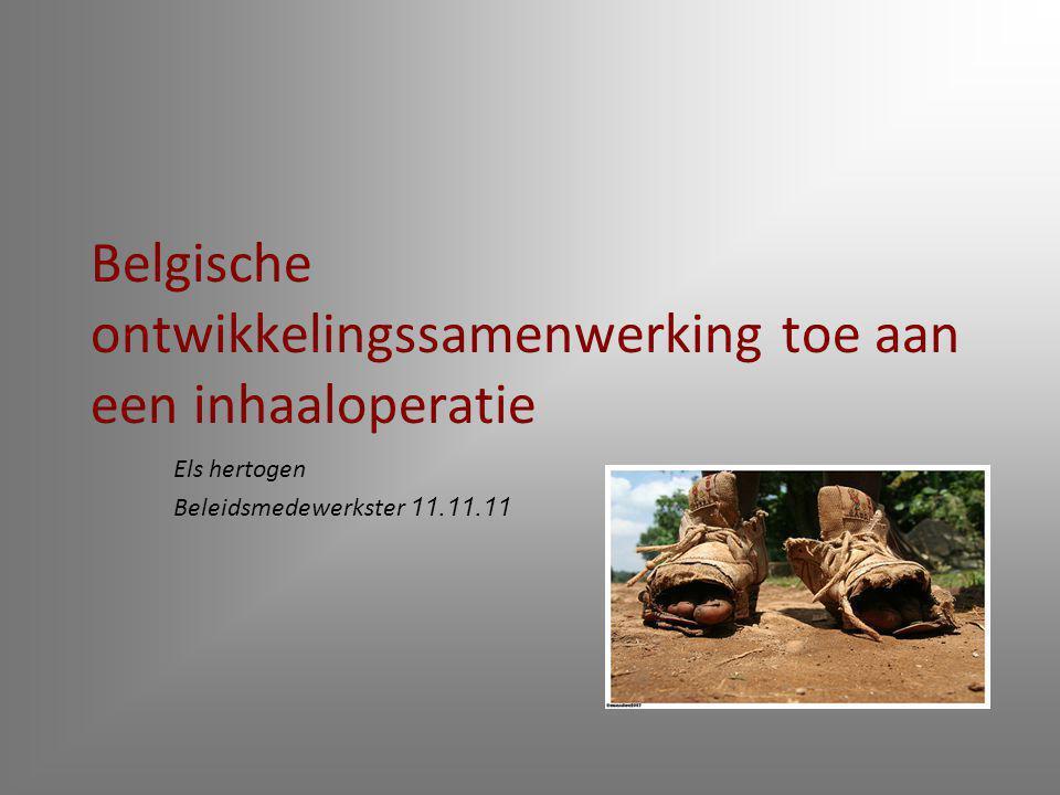 Belgische ontwikkelingssamenwerking toe aan een inhaaloperatie Els hertogen Beleidsmedewerkster 11.11.11