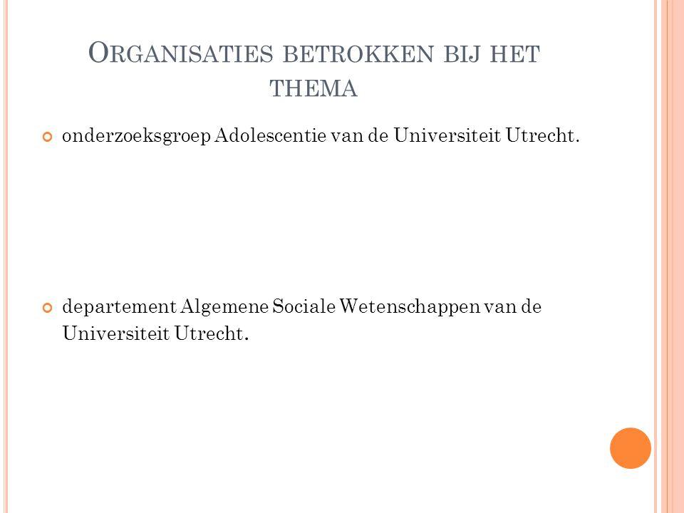 O RGANISATIES BETROKKEN BIJ HET THEMA onderzoeksgroep Adolescentie van de Universiteit Utrecht. departement Algemene Sociale Wetenschappen van de Univ