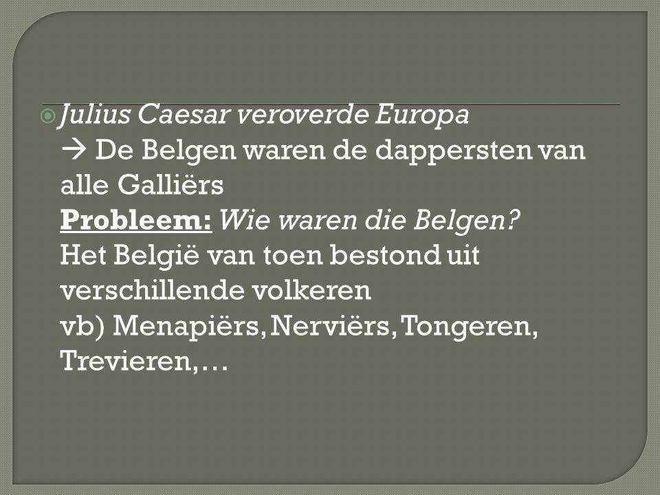 Julius Caesar veroverde Europa  De Belgen waren de dappersten van alle Galliërs Probleem: Wie waren die Belgen? Het België van toen bestond uit ver