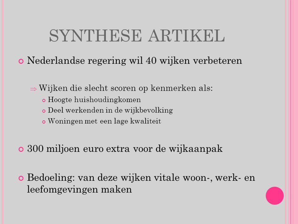 SYNTHESE ARTIKEL Nederlandse regering wil 40 wijken verbeteren WWijken die slecht scoren op kenmerken als: Hoogte huishoudingkomen Deel werkenden in de wijkbevolking Woningen met een lage kwaliteit 300 miljoen euro extra voor de wijkaanpak Bedoeling: van deze wijken vitale woon-, werk- en leefomgevingen maken