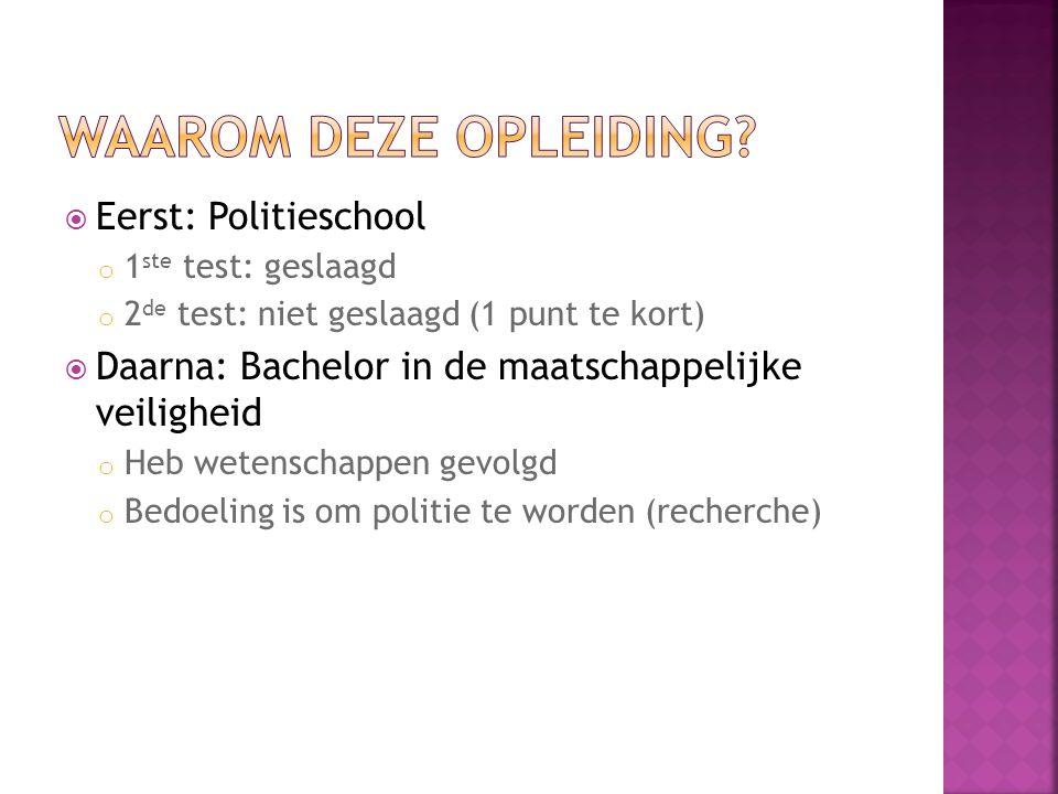  Eerst: Politieschool o 1 ste test: geslaagd o 2 de test: niet geslaagd (1 punt te kort)  Daarna: Bachelor in de maatschappelijke veiligheid o Heb w