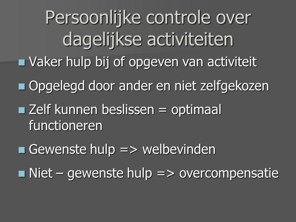 Persoonlijke controle over dagelijkse activiteiten Vaker hulp bij of opgeven van activiteit Vaker hulp bij of opgeven van activiteit Opgelegd door ander en niet zelfgekozen Opgelegd door ander en niet zelfgekozen Zelf kunnen beslissen = optimaal functioneren Zelf kunnen beslissen = optimaal functioneren Gewenste hulp => welbevinden Gewenste hulp => welbevinden Niet – gewenste hulp => overcompensatie Niet – gewenste hulp => overcompensatie