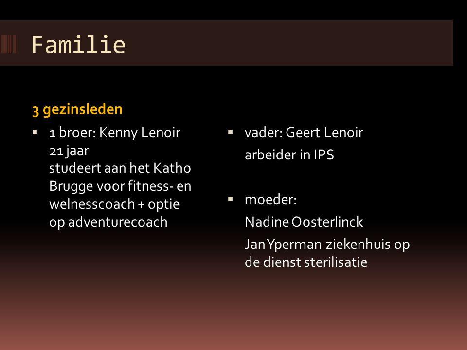Familie 3 gezinsleden  1 broer: Kenny Lenoir 21 jaar studeert aan het Katho Brugge voor fitness- en welnesscoach + optie op adventurecoach  vader: G