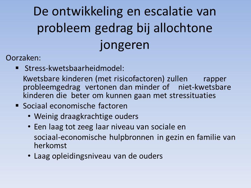 De ontwikkeling en escalatie van probleem gedrag bij allochtone jongeren Oorzaken:  Stress-kwetsbaarheidmodel: Kwetsbare kinderen (met risicofactoren