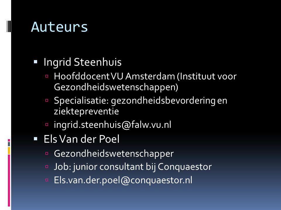 Auteurs  Ingrid Steenhuis  Hoofddocent VU Amsterdam (Instituut voor Gezondheidswetenschappen)  Specialisatie: gezondheidsbevordering en ziektepreventie  ingrid.steenhuis@falw.vu.nl  Els Van der Poel  Gezondheidswetenschapper  Job: junior consultant bij Conquaestor  Els.van.der.poel@conquaestor.nl