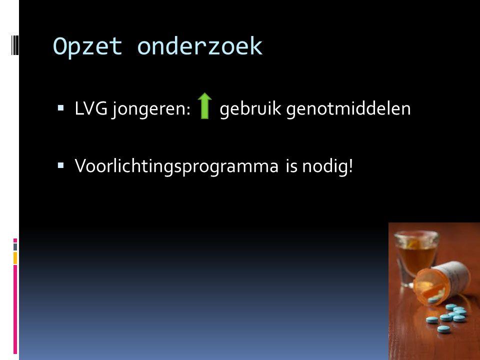 Opzet onderzoek  LVG jongeren: gebruik genotmiddelen  Voorlichtingsprogramma is nodig!