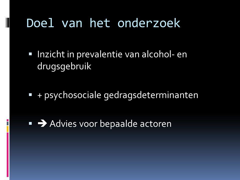 Doel van het onderzoek  Inzicht in prevalentie van alcohol- en drugsgebruik  + psychosociale gedragsdeterminanten   Advies voor bepaalde actoren