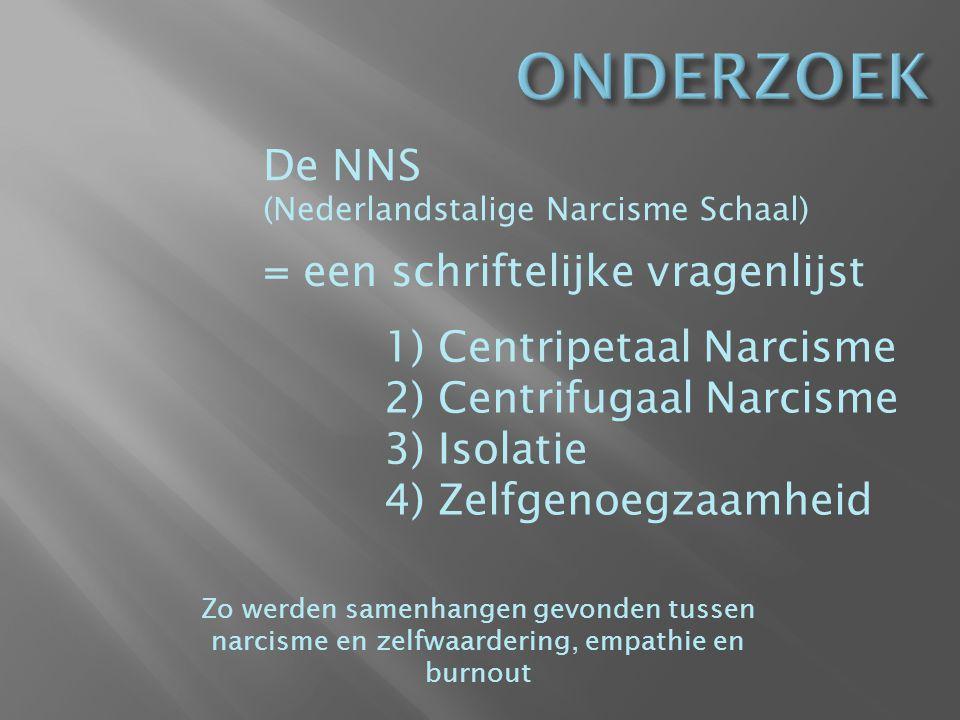 De NNS (Nederlandstalige Narcisme Schaal) = een schriftelijke vragenlijst 1)Centripetaal Narcisme 2)Centrifugaal Narcisme 3)Isolatie 4)Zelfgenoegzaamheid Zo werden samenhangen gevonden tussen narcisme en zelfwaardering, empathie en burnout