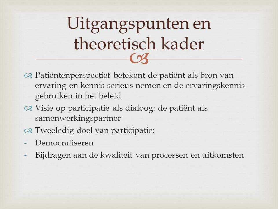   Patiëntenperspectief betekent de patiënt als bron van ervaring en kennis serieus nemen en de ervaringskennis gebruiken in het beleid  Visie op participatie als dialoog: de patiënt als samenwerkingspartner  Tweeledig doel van participatie: -Democratiseren -Bijdragen aan de kwaliteit van processen en uitkomsten Uitgangspunten en theoretisch kader