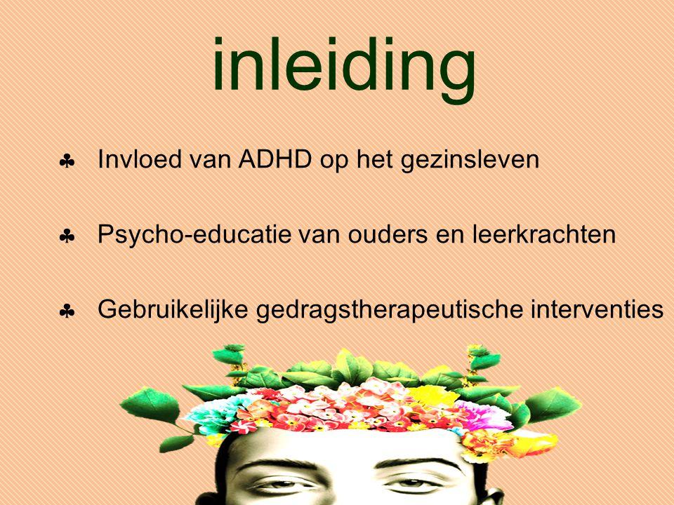 inleiding  Invloed van ADHD op het gezinsleven  Psycho-educatie van ouders en leerkrachten  Gebruikelijke gedragstherapeutische interventies
