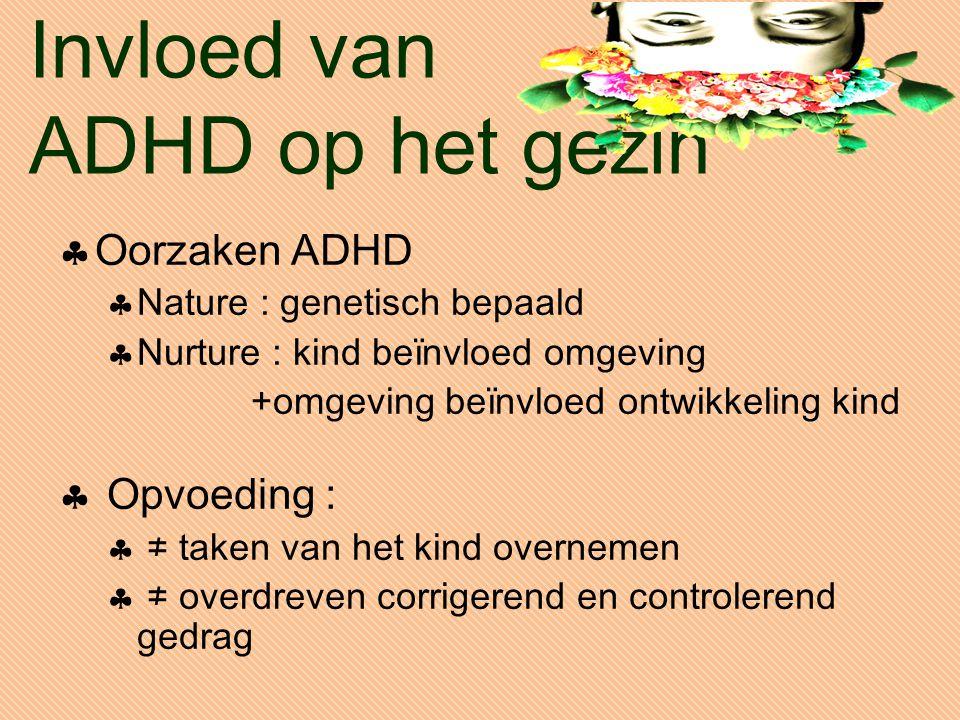 Invloed van ADHD op het gezin  Oorzaken ADHD  Nature : genetisch bepaald  Nurture : kind beïnvloed omgeving +omgeving beïnvloed ontwikkeling kind  Opvoeding :  ≠ taken van het kind overnemen  ≠ overdreven corrigerend en controlerend gedrag
