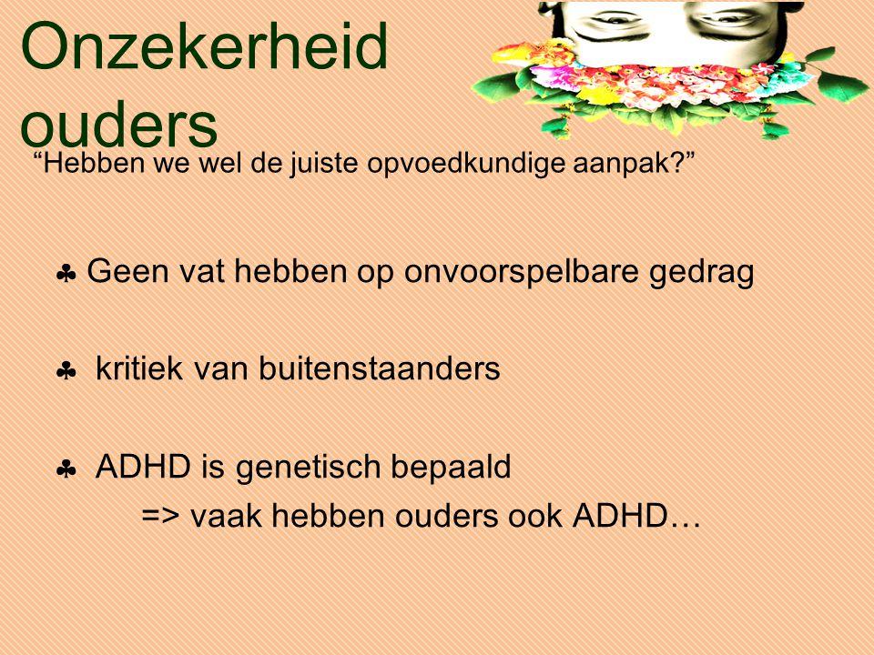 Onzekerheid ouders  Geen vat hebben op onvoorspelbare gedrag  kritiek van buitenstaanders  ADHD is genetisch bepaald => vaak hebben ouders ook ADHD… Hebben we wel de juiste opvoedkundige aanpak?