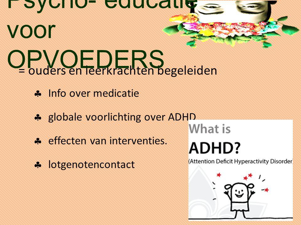 = ouders en leerkrachten begeleiden  Info over medicatie  globale voorlichting over ADHD  effecten van interventies.