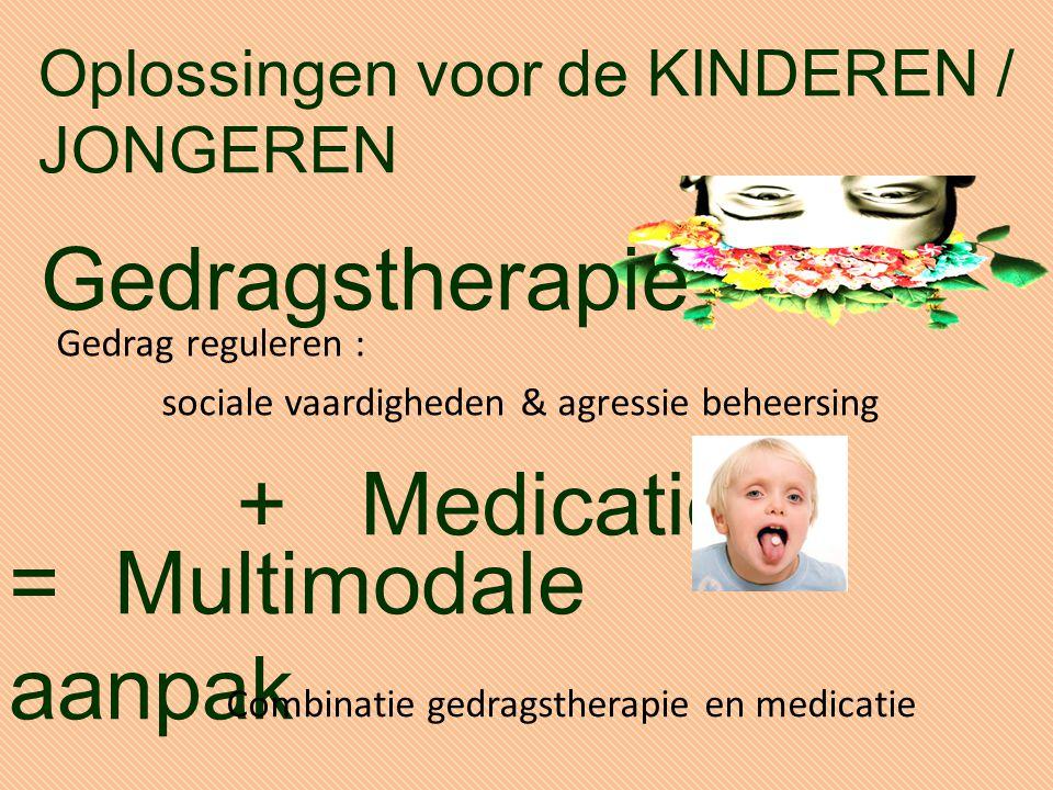 Gedrag reguleren : sociale vaardigheden & agressie beheersing Gedragstherapie =Multimodale aanpak + Medicatie Combinatie gedragstherapie en medicatie Oplossingen voor de KINDEREN / JONGEREN