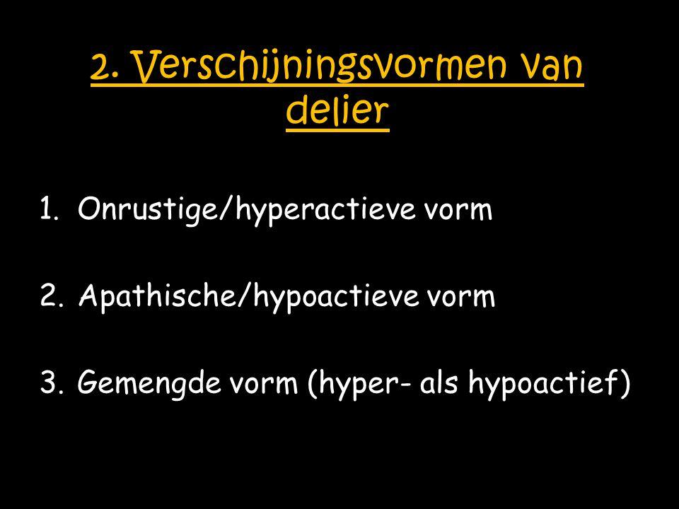 2. Verschijningsvormen van delier 1.Onrustige/hyperactieve vorm 2.Apathische/hypoactieve vorm 3.Gemengde vorm (hyper- als hypoactief)