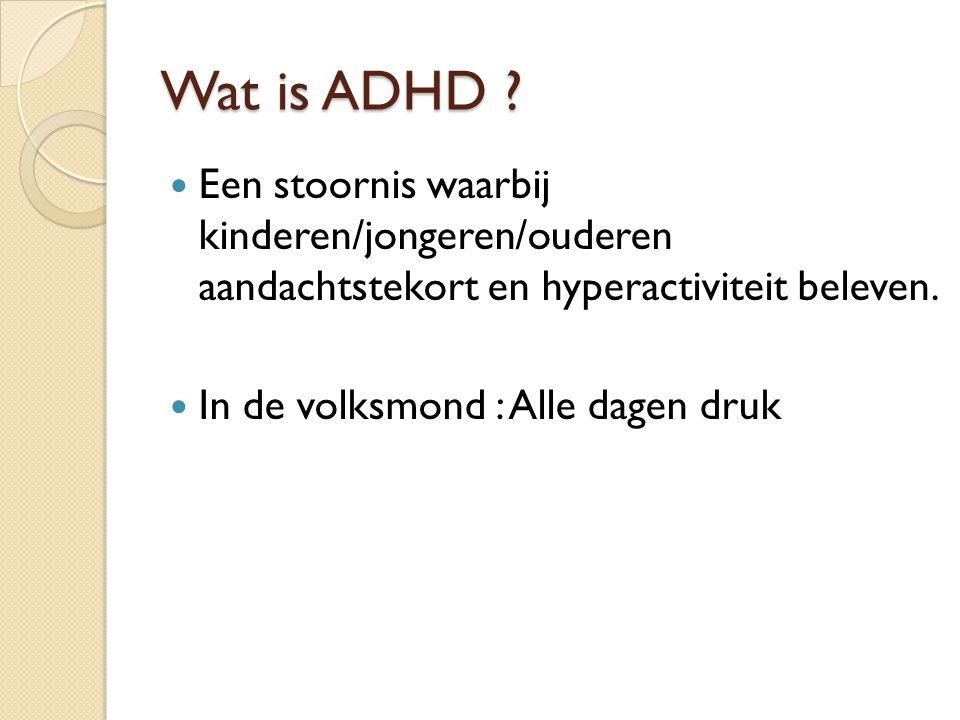 Wat is ADHD ? Een stoornis waarbij kinderen/jongeren/ouderen aandachtstekort en hyperactiviteit beleven. In de volksmond : Alle dagen druk
