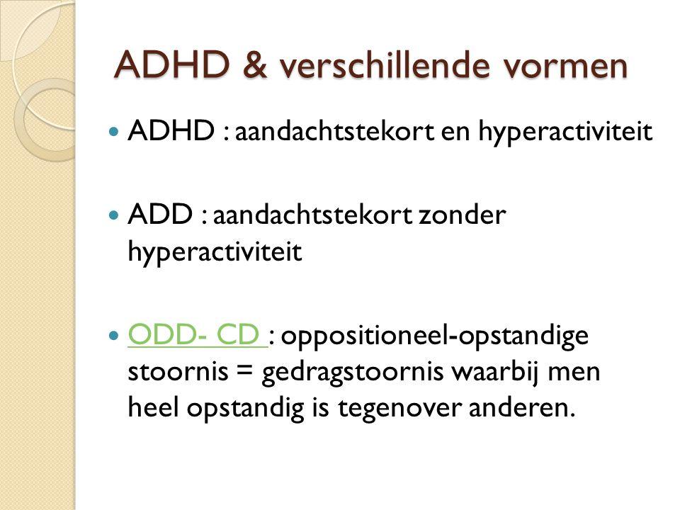 ADHD & verschillende vormen ADHD : aandachtstekort en hyperactiviteit ADD : aandachtstekort zonder hyperactiviteit ODD- CD : oppositioneel-opstandige