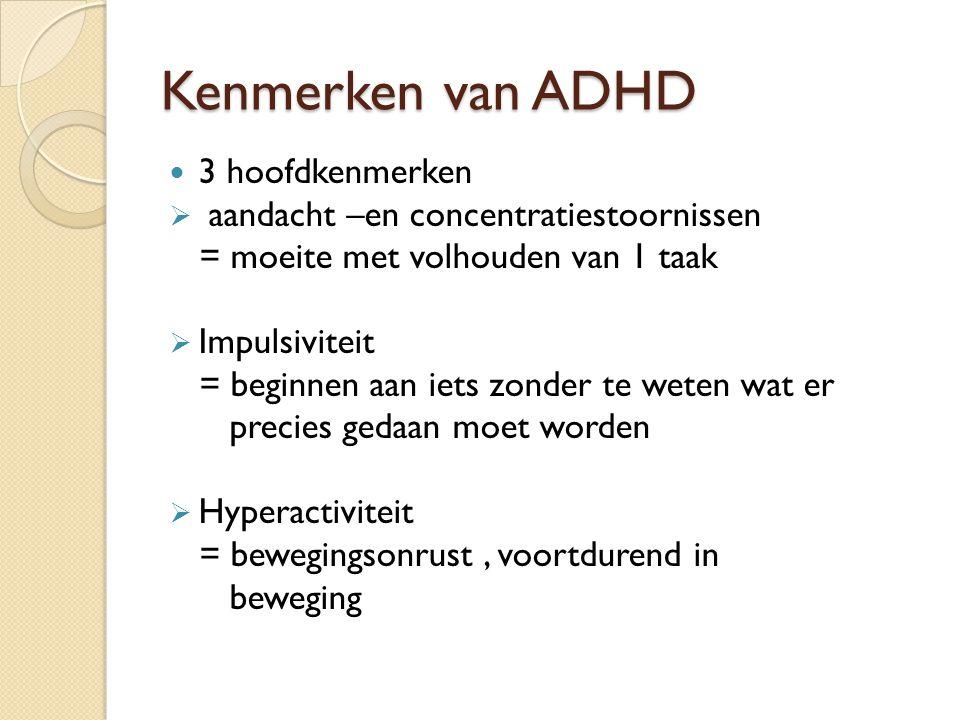 Kenmerken van ADHD 3 hoofdkenmerken  aandacht –en concentratiestoornissen = moeite met volhouden van 1 taak  Impulsiviteit = beginnen aan iets zonde