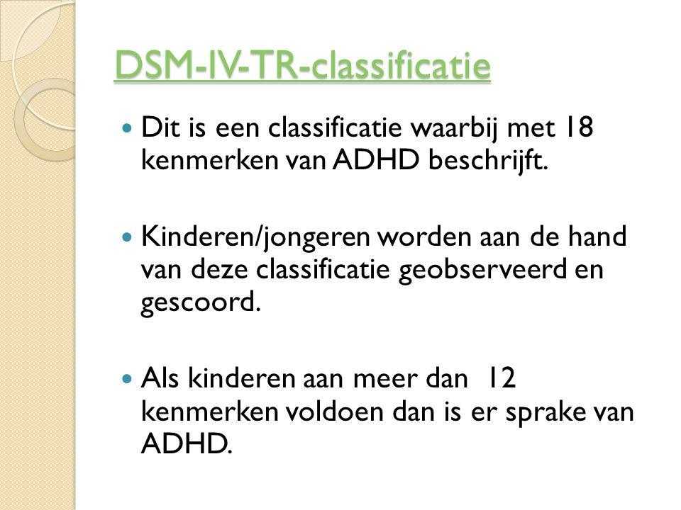 Diagnose van ADHD Vragenlijsten voor ouders, school en jongere zelf = DSM-IV-TR-classificatie Onderzoek bestaat uit anamnese van de ouders en jongere Lichamelijk, psychologisch en intelligentie onderzoek van de jongere Deze onderzoeken worden door specialisten uitgevoerd en geven info over hoe de jongere functioneert in het dagelijkse leven