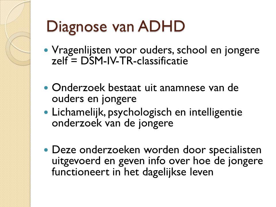Diagnose van ADHD Vragenlijsten voor ouders, school en jongere zelf = DSM-IV-TR-classificatie Onderzoek bestaat uit anamnese van de ouders en jongere