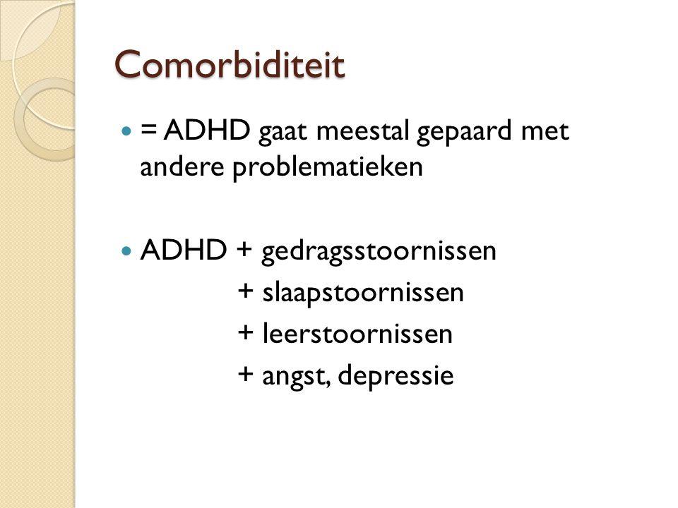 Comorbiditeit = ADHD gaat meestal gepaard met andere problematieken ADHD + gedragsstoornissen + slaapstoornissen + leerstoornissen + angst, depressie