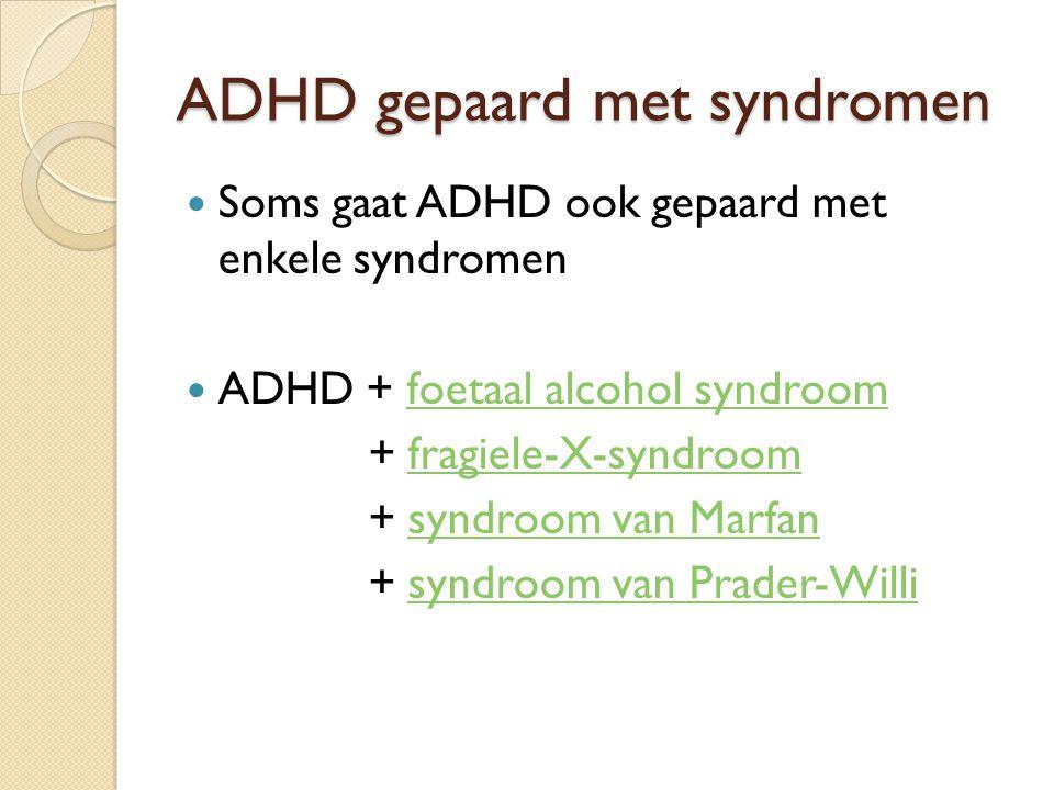 ADHD gepaard met syndromen Soms gaat ADHD ook gepaard met enkele syndromen ADHD + foetaal alcohol syndroomfoetaal alcohol syndroom + fragiele-X-syndro