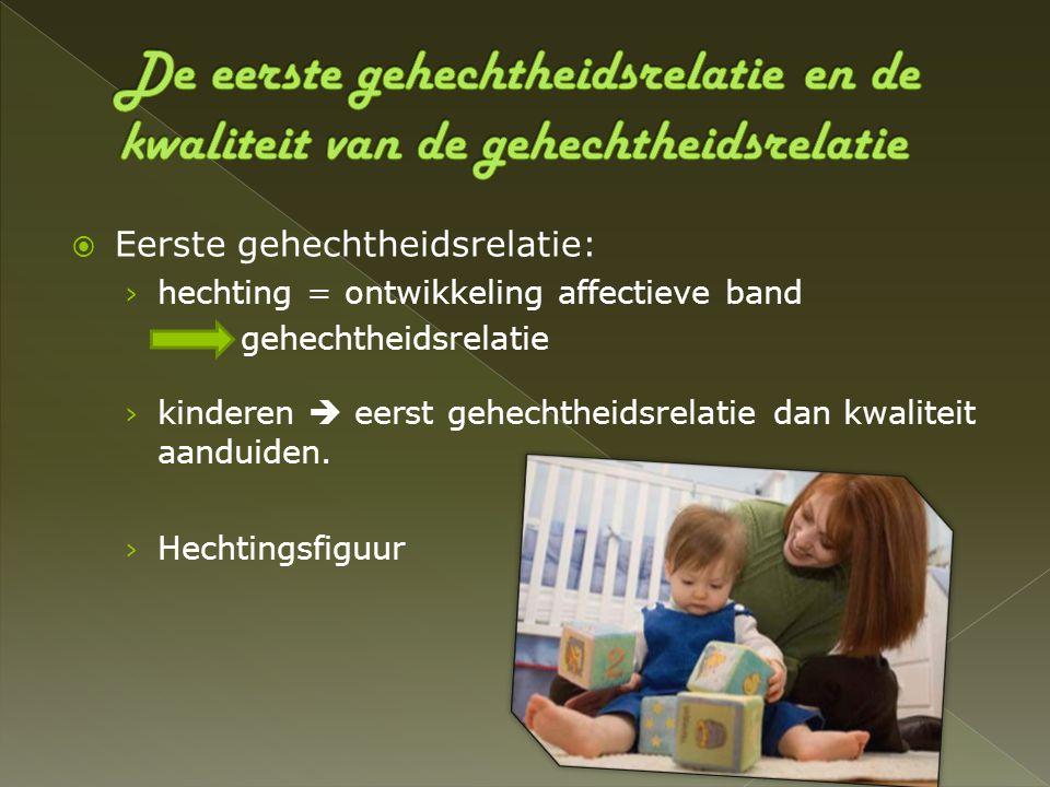  Eerste gehechtheidsrelatie: › hechting = ontwikkeling affectieve band gehechtheidsrelatie › kinderen  eerst gehechtheidsrelatie dan kwaliteit aandu