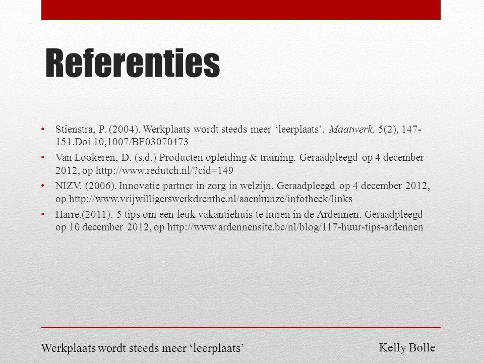 Referenties Stienstra, P. (2004). Werkplaats wordt steeds meer 'leerplaats'. Maatwerk, 5(2), 147- 151.Doi 10,1007/BF03070473 Van Lookeren, D. (s.d.) P