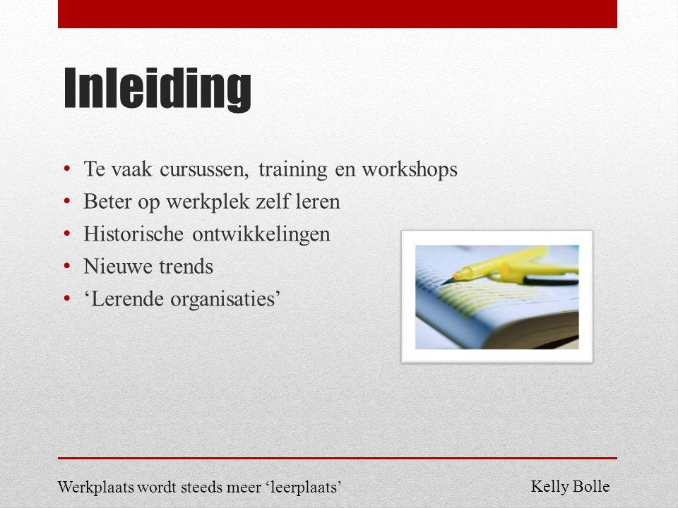 Inleiding Te vaak cursussen, training en workshops Beter op werkplek zelf leren Historische ontwikkelingen Nieuwe trends 'Lerende organisaties' Werkplaats wordt steeds meer 'leerplaats' Kelly Bolle