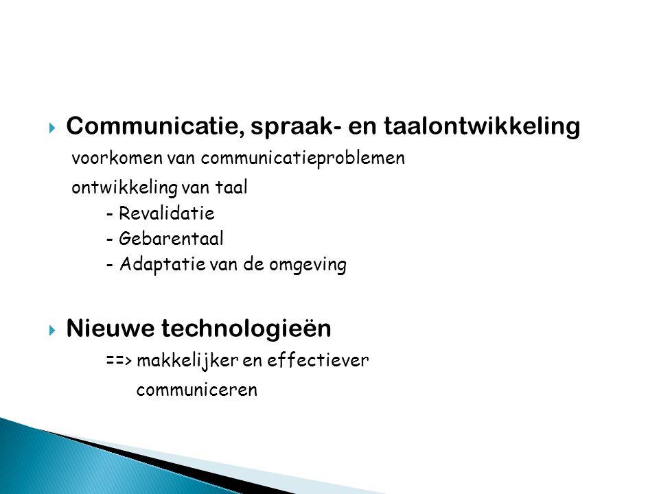  Communicatie, spraak- en taalontwikkeling voorkomen van communicatieproblemen ontwikkeling van taal - Revalidatie - Gebarentaal - Adaptatie van de omgeving  Nieuwe technologieën ==> makkelijker en effectiever communiceren