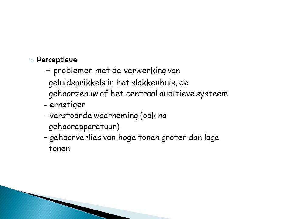 o Perceptieve - problemen met de verwerking van geluidsprikkels in het slakkenhuis, de gehoorzenuw of het centraal auditieve systeem - ernstiger - ver