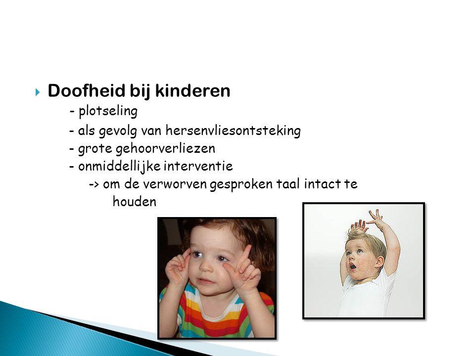  Doofheid bij kinderen - plotseling - als gevolg van hersenvliesontsteking - grote gehoorverliezen - onmiddellijke interventie -> om de verworven gesproken taal intact te houden