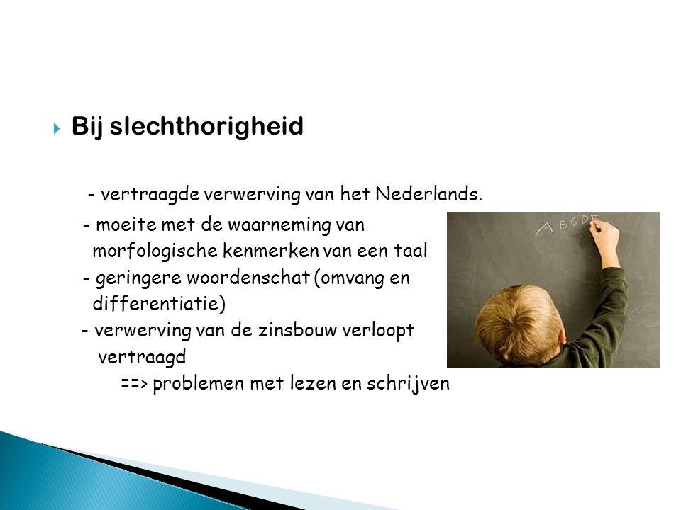  Bij slechthorigheid - vertraagde verwerving van het Nederlands. - moeite met de waarneming van morfologische kenmerken van een taal - geringere woor