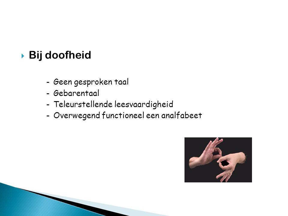  Bij doofheid -Geen gesproken taal -Gebarentaal -Teleurstellende leesvaardigheid -Overwegend functioneel een analfabeet